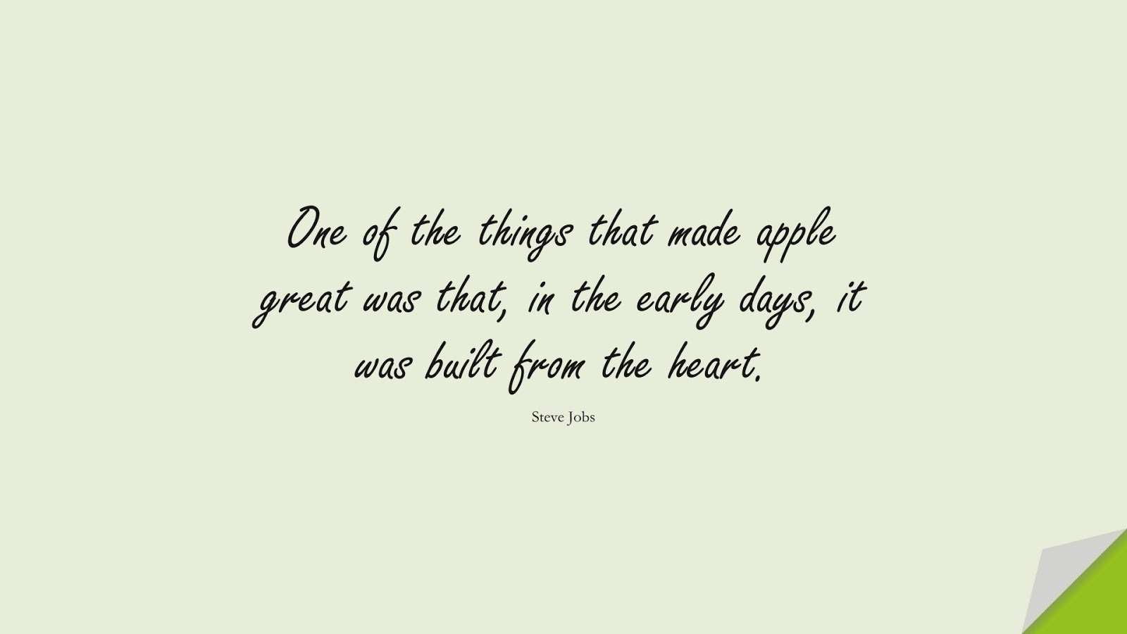 One of the things that made apple great was that, in the early days, it was built from the heart. (Steve Jobs);  #SteveJobsQuotes