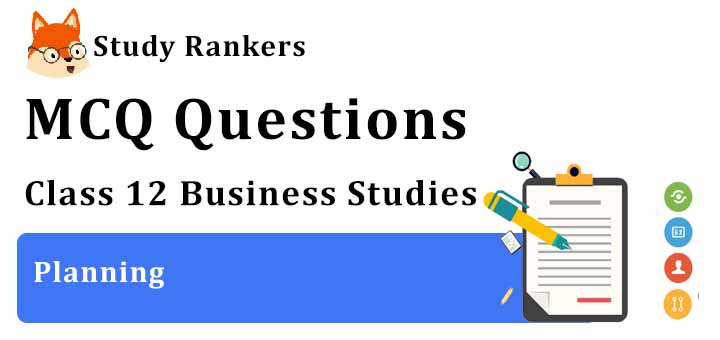 MCQ Questions for Class 12 Business Studies: Ch 4 Planning