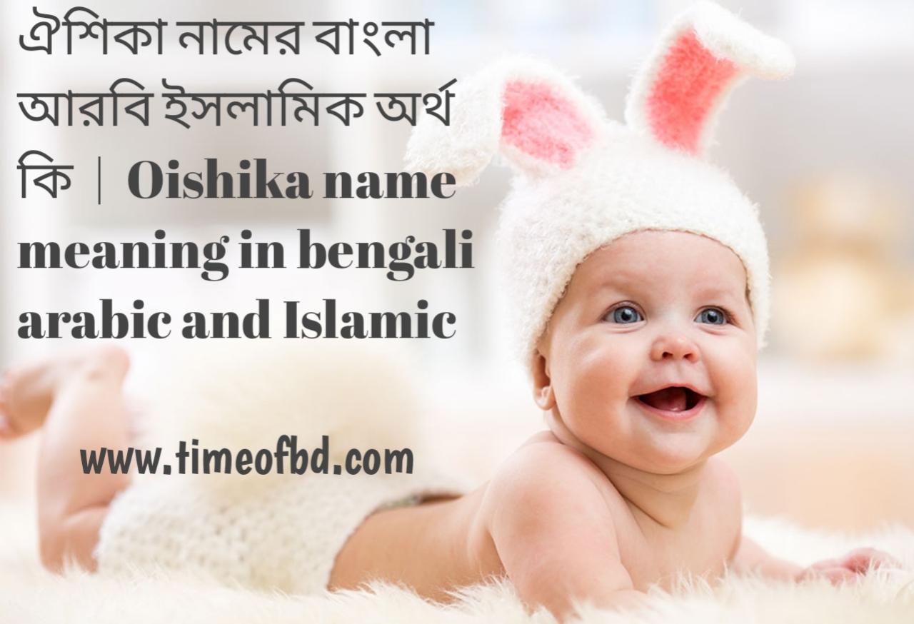 ঐশিকা নামের অর্থ কী, ঐশিকা নামের বাংলা অর্থ কি, ঐশিকা নামের ইসলামিক অর্থ কি, Oishika name meaning in bengali