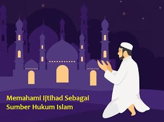 Memahami Ijtihad Sebagai Sumber Hukum Islam