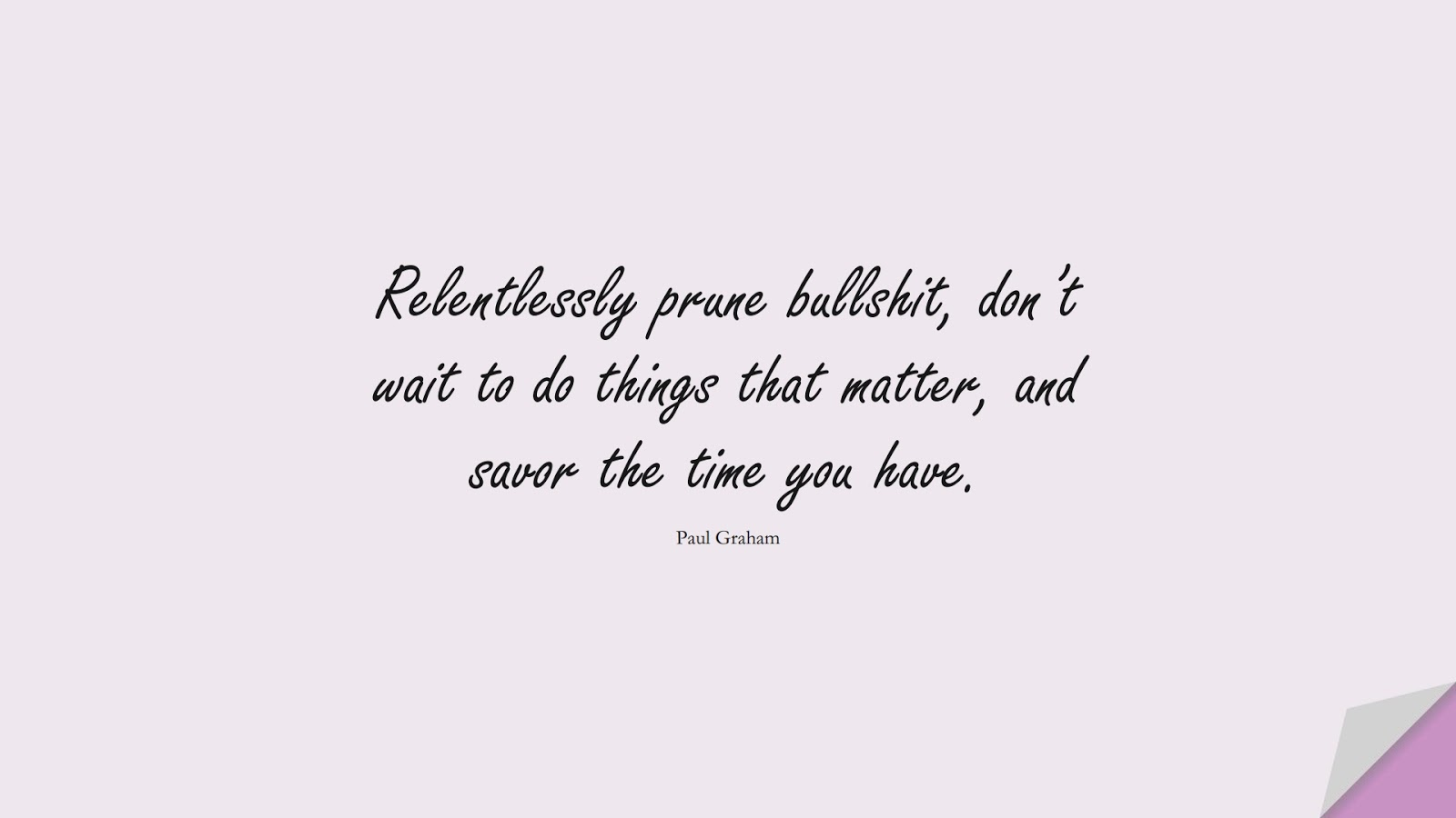 Relentlessly prune bullshit, don't wait to do things that matter, and savor the time you have. (Paul Graham);  #StoicQuotes