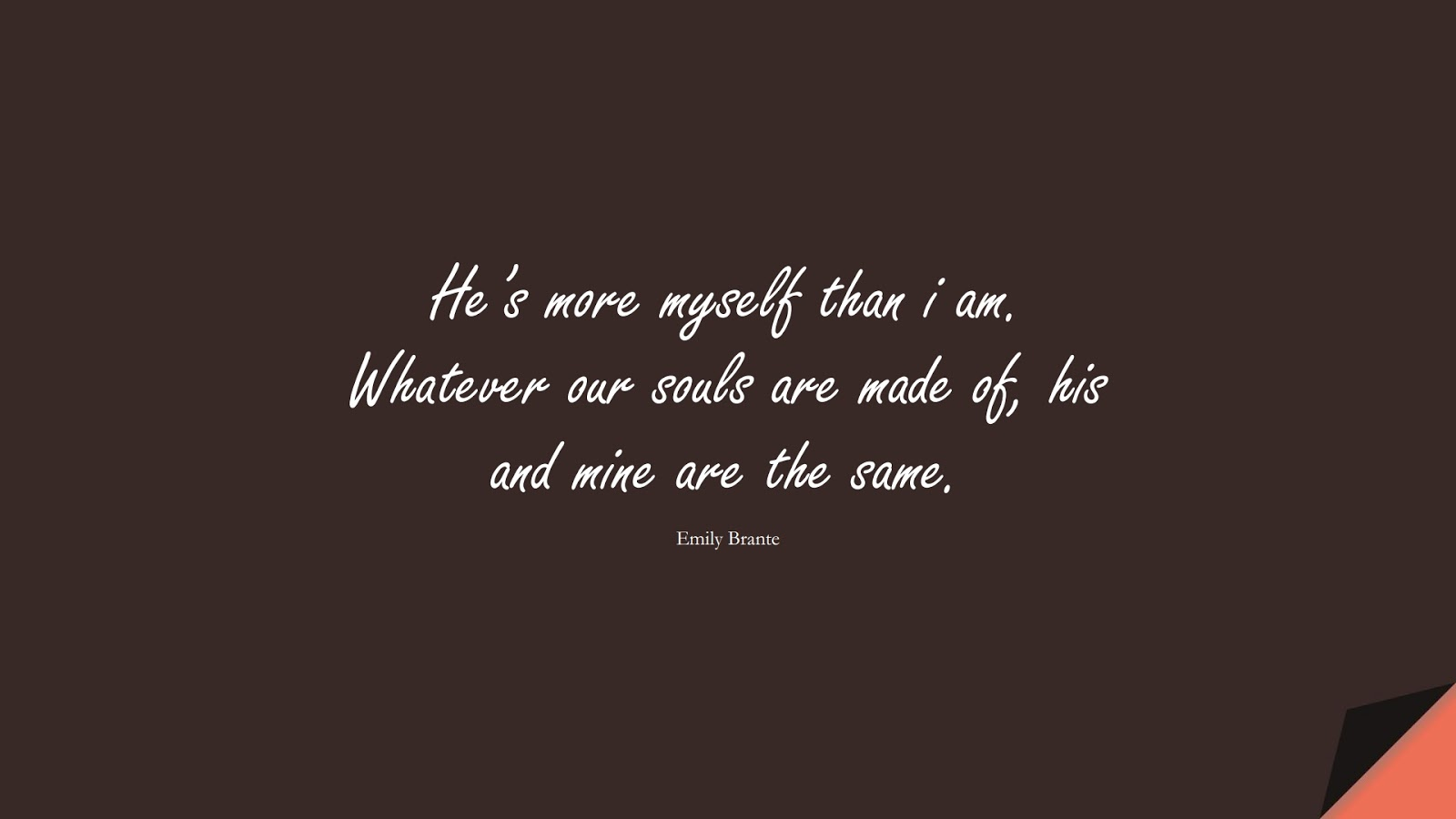 He's more myself than i am. Whatever our souls are made of, his and mine are the same. (Emily Brante);  #LoveQuotes