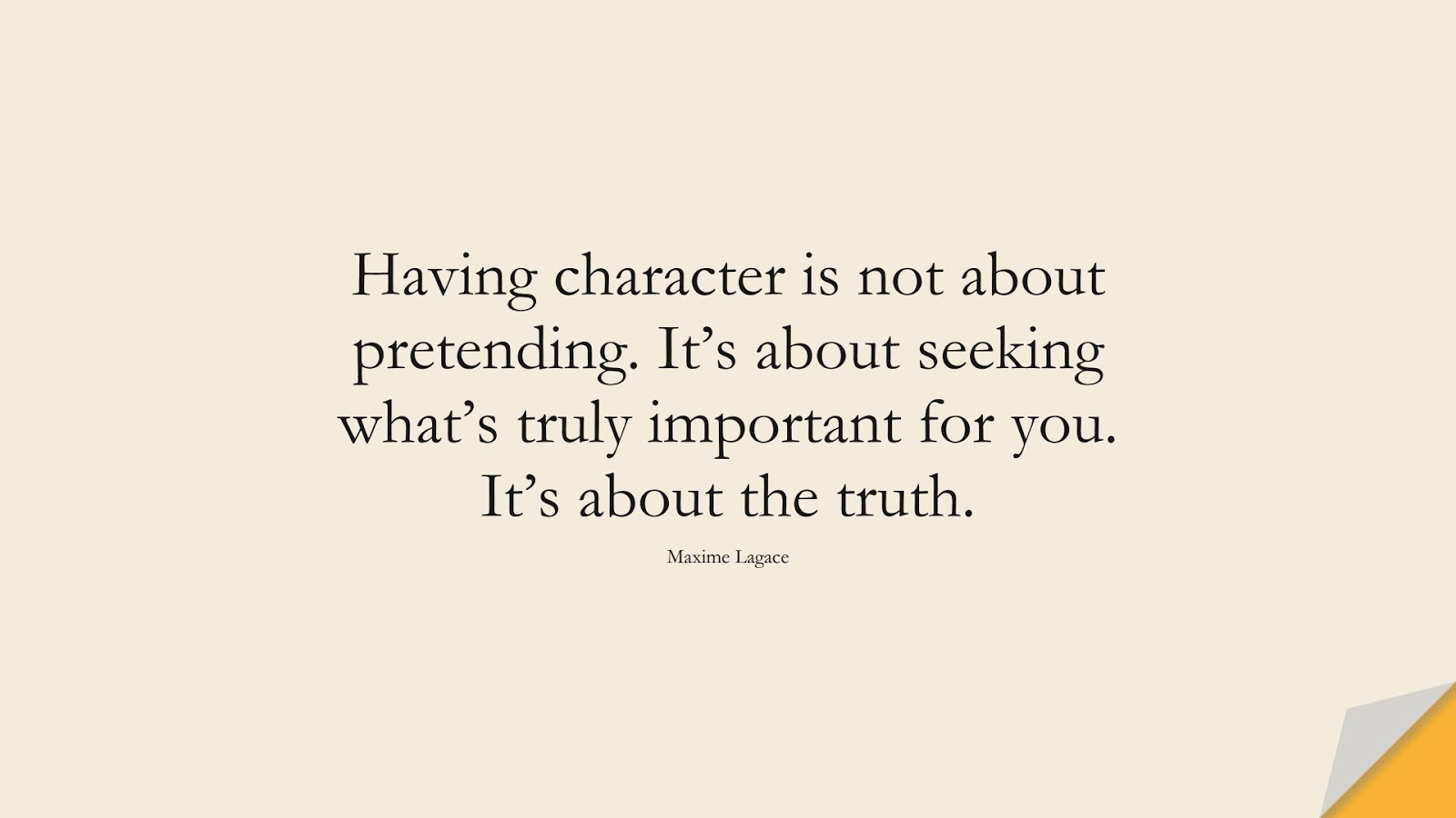 Having character is not about pretending. It's about seeking what's truly important for you. It's about the truth. (Maxime Lagace);  #InspirationalQuotes