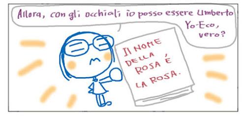 Allora, con gli occhiali io posso essere Umberto Yo-Eco, vero? IL NOME DELLA ROSA E' LA ROSA.
