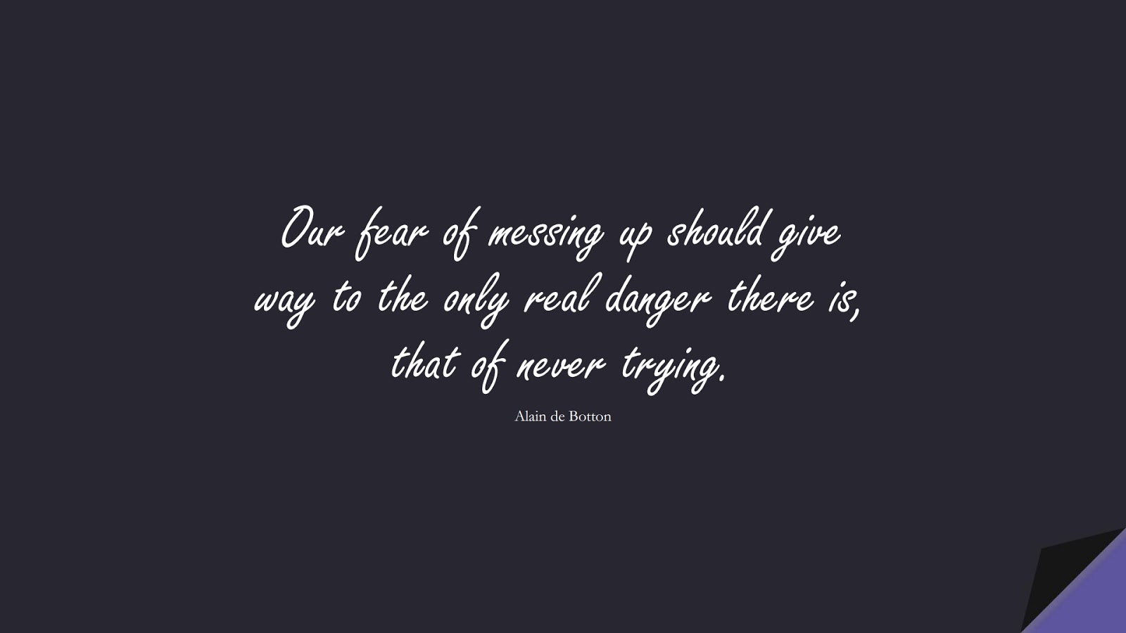 Our fear of messing up should give way to the only real danger there is, that of never trying. (Alain de Botton);  #CourageQuotes