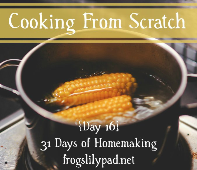 Five Reasons to start Cooking from Scratch. {Day 16} 31 Days of Homemaking Series frogslilypad.net