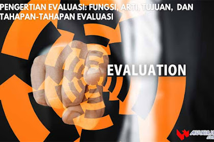√ Pengertian Evaluasi: Fungsi, Arti, Tujuan,  dan Tahapan-Tahapan Evaluasi