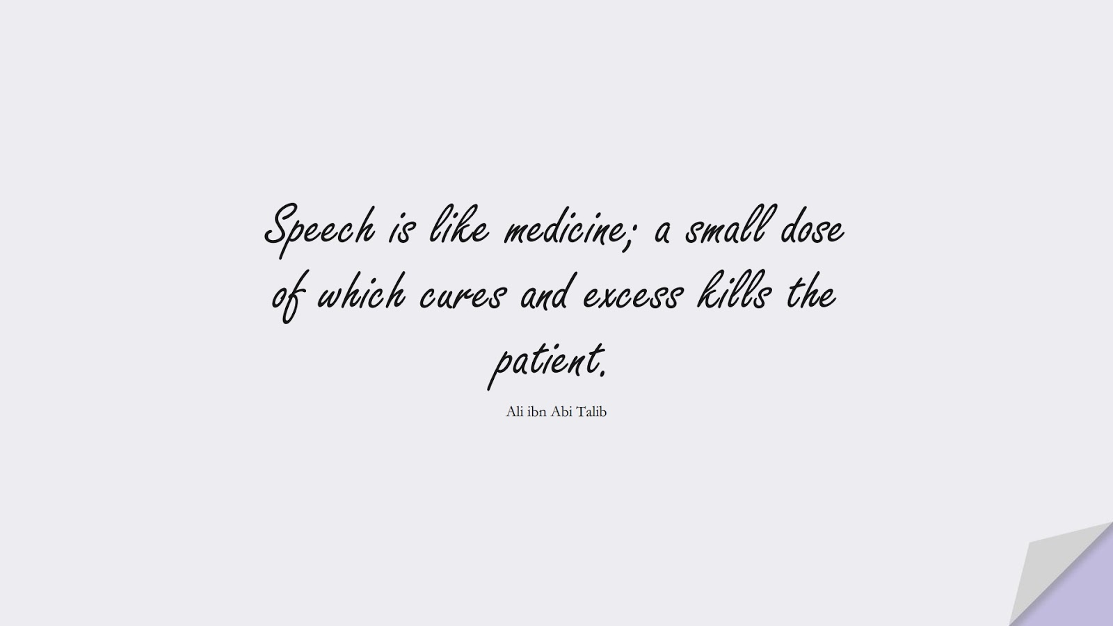 Speech is like medicine; a small dose of which cures and excess kills the patient. (Ali ibn Abi Talib);  #AliQuotes