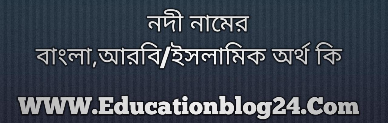 Nodi name meaning in Bengali, নদী নামের অর্থ কি, নদী নামের বাংলা অর্থ কি, নদী নামের ইসলামিক অর্থ কি, নদী কি ইসলামিক /আরবি নাম