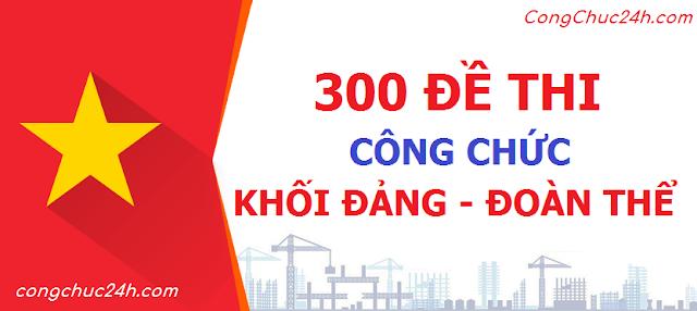 300 bộ đề thi trắc nghiệm kiến thức chung có đáp án ôn thi công chức khối Đảng đoàn thể toàn quốc