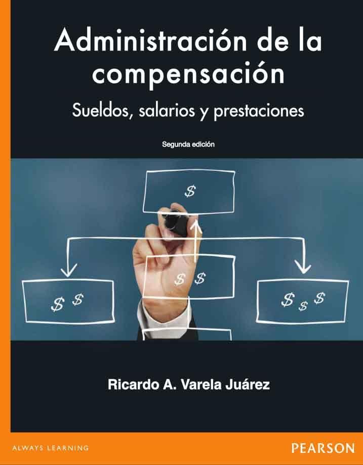 Administración de la compensación: Sueldos, salarios y prestaciones, 2da Edición – Ricardo A. Varela Juárez