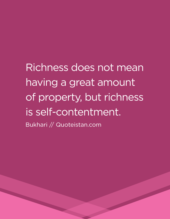 Richness does not mean having a great amount of property, but richness is self-contentment.