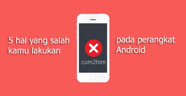 5 hal yang salah kamu lakukan pada perangkat Android