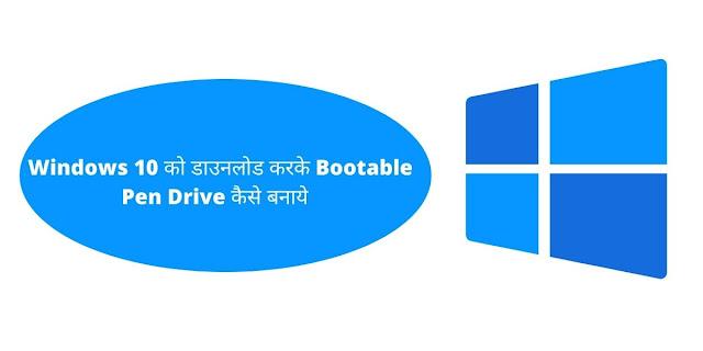 Windows 10 को डाउनलोड करके Bootable Pen Drive कैसे बनाये