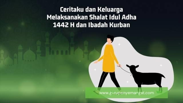 Ceritaku dan Keluarga Melaksanakan Shalat Idul Adha 1442 H dan Ibadah Kurban