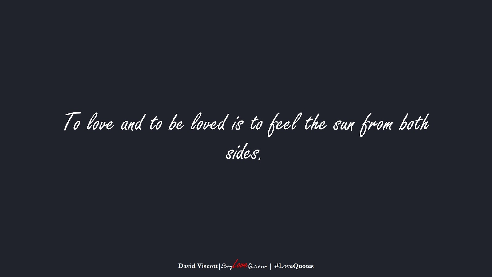 To love and to be loved is to feel the sun from both sides. (David Viscott);  #LoveQuotes