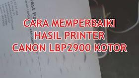 Memperbaiki Hasil Printer Canon LBP2900 Kotor