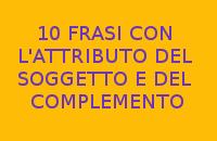 10 FRASI CON L'ATTRIBUTO DEL SOGGETTO E DEL COMPLEMENTO