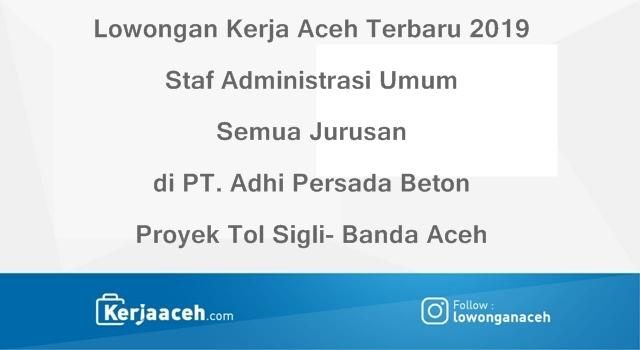 Lowongan Kerja Aceh Terbaru 2019 Staf Administrasi Umum Semua Jurusan di PT. Adhi Persada Beton Proyek Tol Aceh