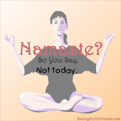 Namaste? So You Say. Not Today. | Graphic designed by and property of www.BakingInATornado.com | #humor #MyGraphics