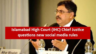 Islamabad High Court (IHC) Chief Justice questions new social media rules