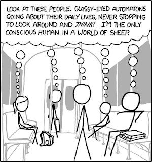 "people sitting on a bus, all thinking the same thing: ""look at these people. glassy-eyed automators going about their daily lives, never stopping to look around and THINK! I'm the only conscious human in a world of sheep."""