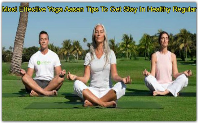 Most Effective Yoga Aasan Tips To Get Stay In Healthy Regular