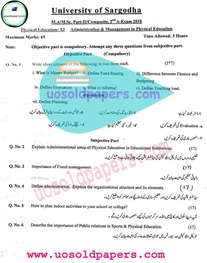 University of Sargodha Past Papers of MA Physical Education, Part-I & II, Second Annual Examination, University of Sargodha Past Papers of MA Physical Education, Part-I, II and Composite, Second Annual Examination Paper-I: Philosophy of Physical Education and Recreation Paper-II: Movement Education (Basic Concepts) Paper-III: Basic Anatomy and Physiology Paper-IV: Sports Psychology Paper-V: Science of Track and Field Paper-VI: Rules and Techniques of Games and Sports Paper-VII: Research Methodology in Physical Education Paper-VIII: Bio Mechanics Paper-IX: Sports Medicine Paper-X: Measurement and Evaluation in Physical Education Paper-XI: Administration and Management in Physical Education Paper-XII:       (i)     Health and Environmental Science (ii)     Sports Injuries / Rehabilitation and its Management (iii)    Curriculum Development in Physical Education (iv)    Exercise Physiology (v)     Sports Nutrition Download Links: Second Annual 2018 First Annual 2016 First Annual 2013