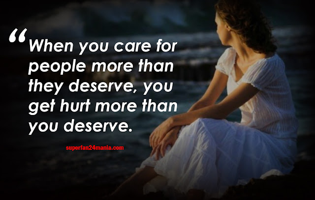 when you care for people more than they deder, you get hurt more than you deserve.