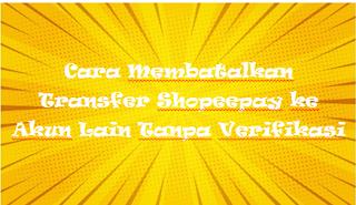 Cara Membatalkan Transfer Shopeepay ke Akun Lain Tanpa Verifikasi
