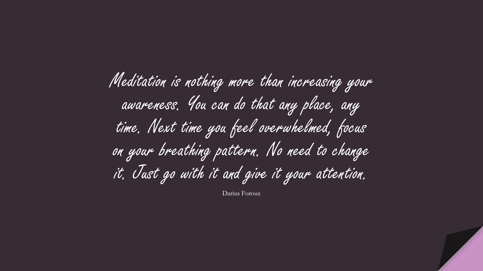 Meditation is nothing more than increasing your awareness. You can do that any place, any time. Next time you feel overwhelmed, focus on your breathing pattern. No need to change it. Just go with it and give it your attention. (Darius Foroux);  #StressQuotes