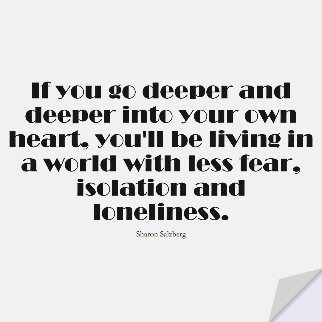 If you go deeper and deeper into your own heart, you'll be living in a world with less fear, isolation and loneliness. (Sharon Salzberg);  #FearQuotes