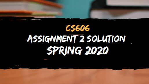 CS606 ASSIGNMENT NO.2 SOLUTION SPRING 2020