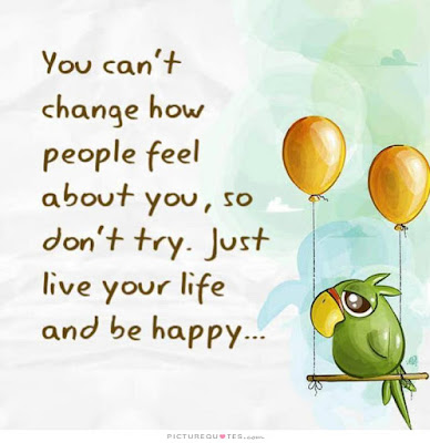 quotes about live you life: You can't change how people feel about you, so don't try. Just live your life and be happy.