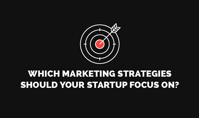 Which Marketing Strategies Should Your Startup Focus On?