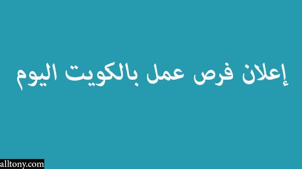 إعلان فرص عمل بالكويت اليوم