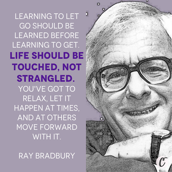 Learning to let go should be learned before learning to get. Life should be touched, not strangled. You've got to relax, let it happen at times, and at others move forward with it. — Ray Bradbury