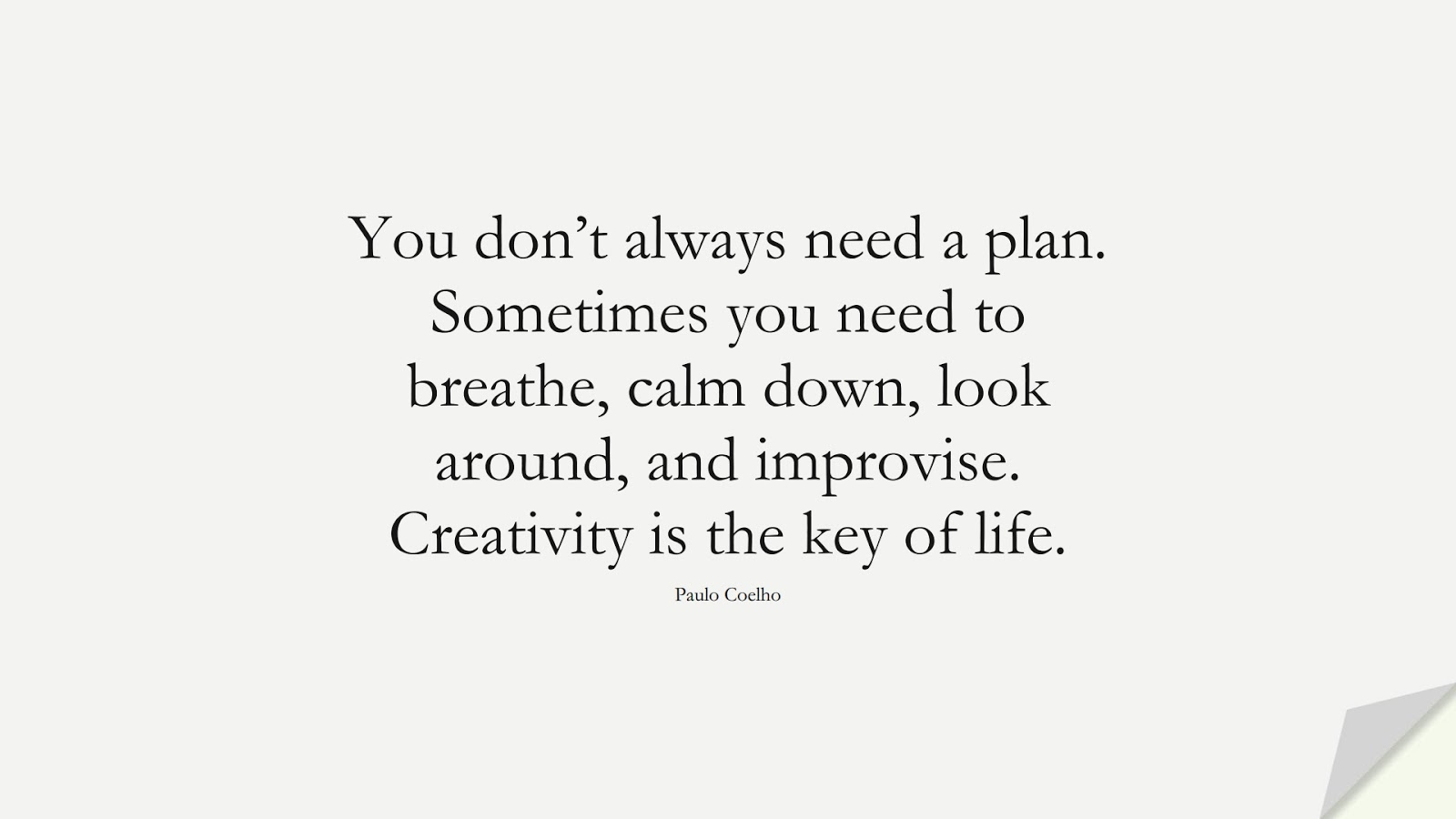 You don't always need a plan. Sometimes you need to breathe, calm down, look around, and improvise. Creativity is the key of life. (Paulo Coelho);  #CalmQuotes