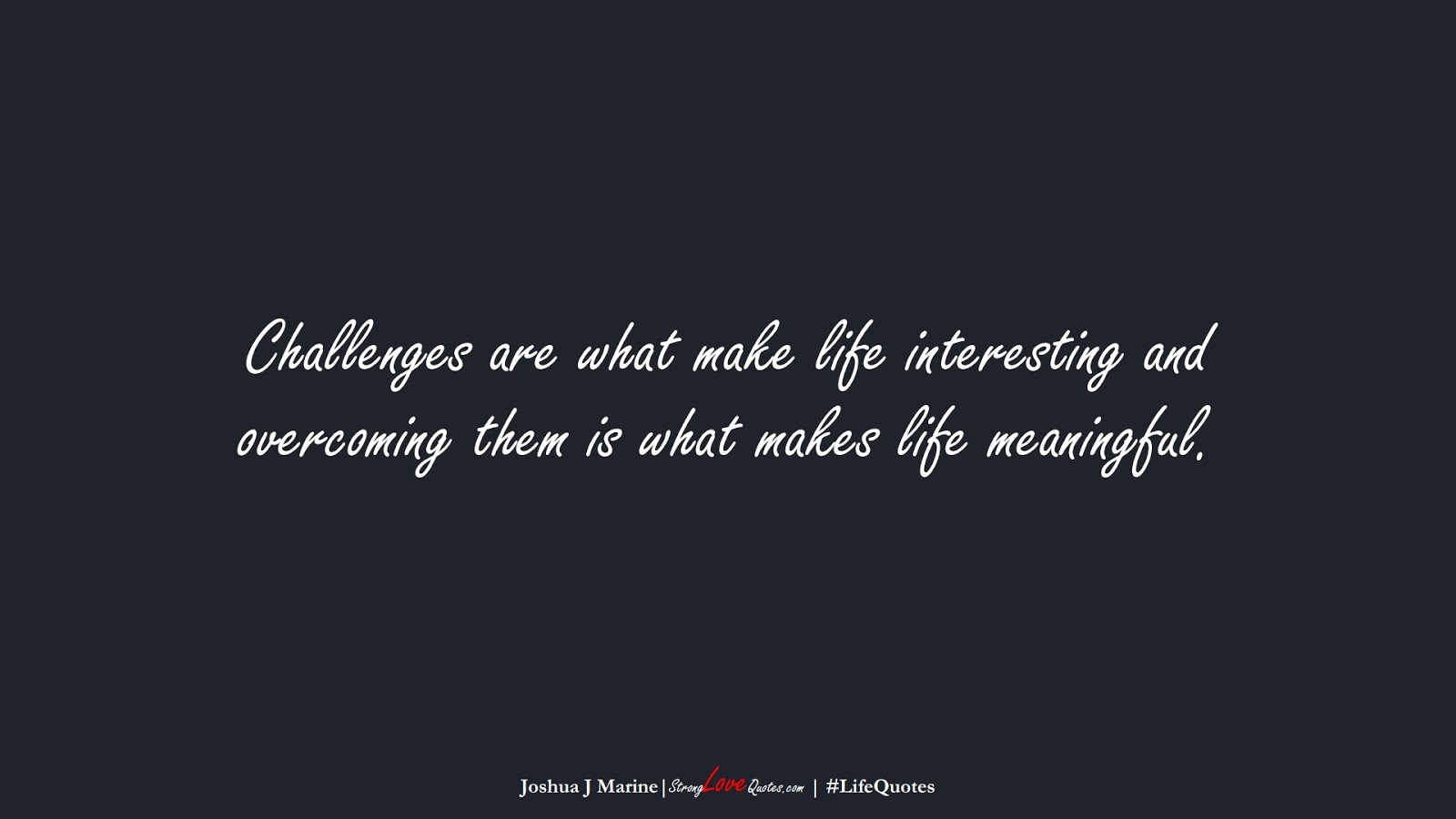 Challenges are what make life interesting and overcoming them is what makes life meaningful. (Joshua J Marine);  #LifeQuotes