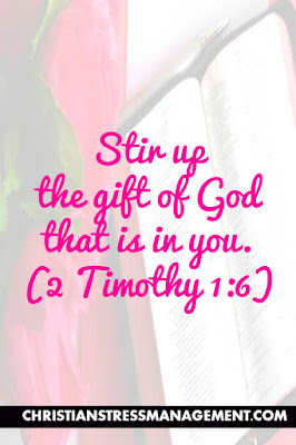 Stir up the gift of God that is in you. (2 Timothy 1:6)