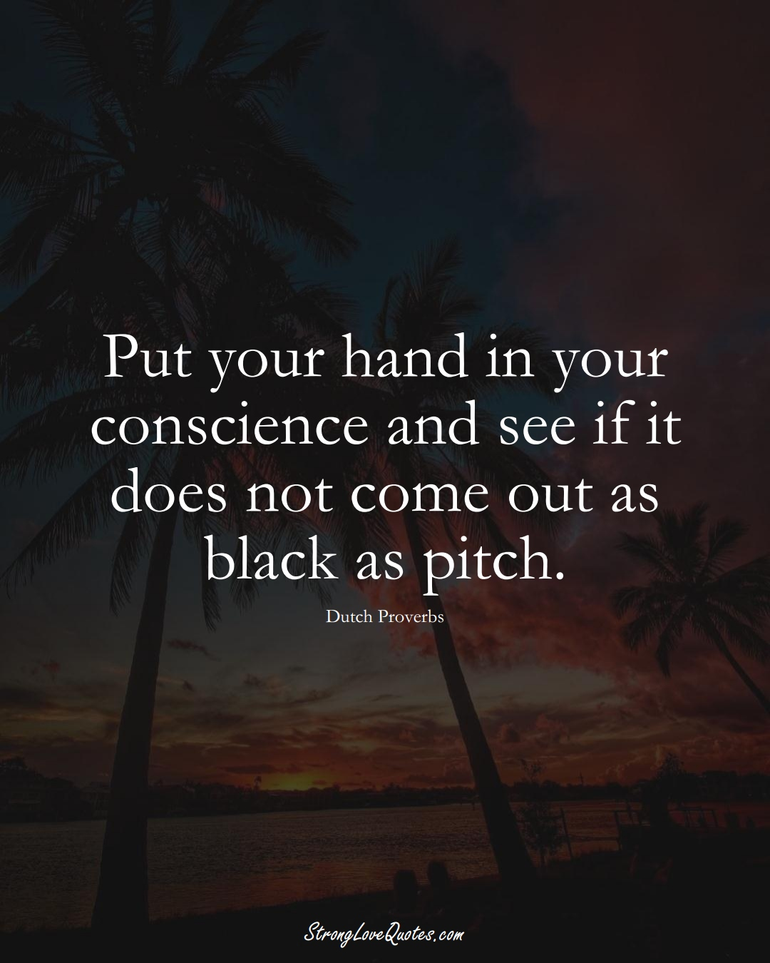 Put your hand in your conscience and see if it does not come out as black as pitch. (Dutch Sayings);  #EuropeanSayings