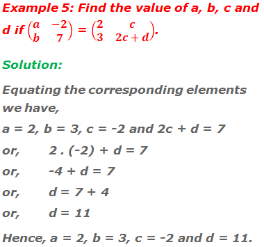 Example 5: Find the value of a, b, c and d if (■(a&-2@b&7)) = (■(2&c@3&2c+d)). Solution: Equating the corresponding elements we have, a = 2, b = 3, c = -2 and 2c + d = 7 or, 	2 . (-2) + d = 7 or,	-4 + d = 7 or, 	d = 7 + 4 or, 	d = 11 Hence, a = 2, b = 3, c = -2 and d = 11.