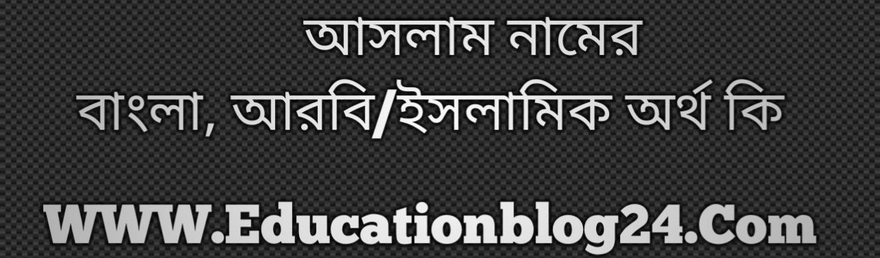 Aslam name meaning in Bengali, আসলাম নামের অর্থ কি, আসলাম নামের বাংলা অর্থ কি, আসলাম নামের ইসলামিক অর্থ কি, আসলাম কি ইসলামিক /আরবি নাম