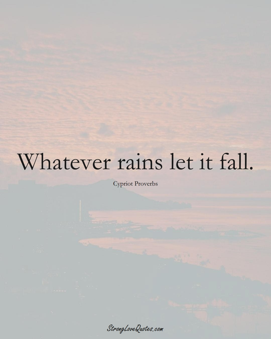 Whatever rains let it fall. (Cypriot Sayings);  #MiddleEasternSayings