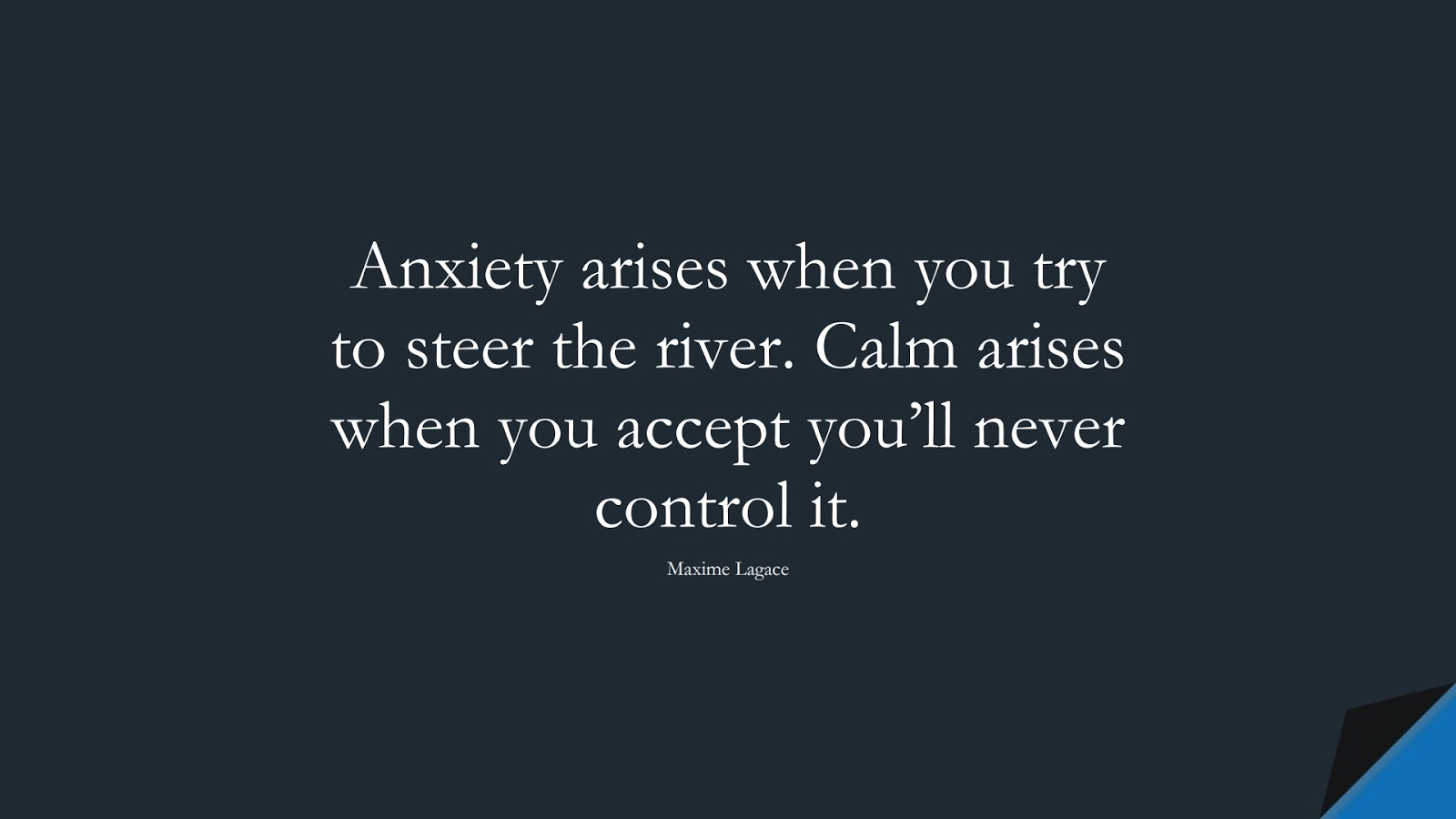 Anxiety arises when you try to steer the river. Calm arises when you accept you'll never control it. (Maxime Lagace);  #FearQuotes