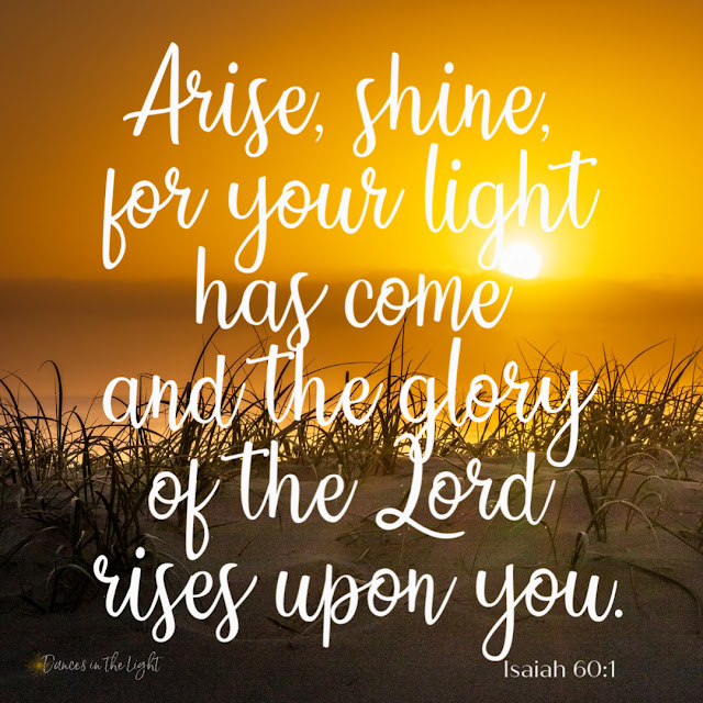 Arise, shine, for your light has come, and the glory of the Lord rises upon you. Isaiah 60:1