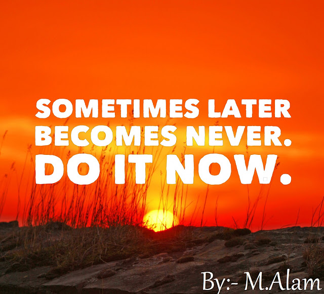 3. Sometimes later becomes never. Do it now