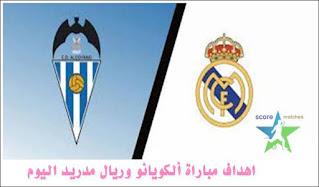 اهداف مباراة ألكويانو وريال مدريد اليوم