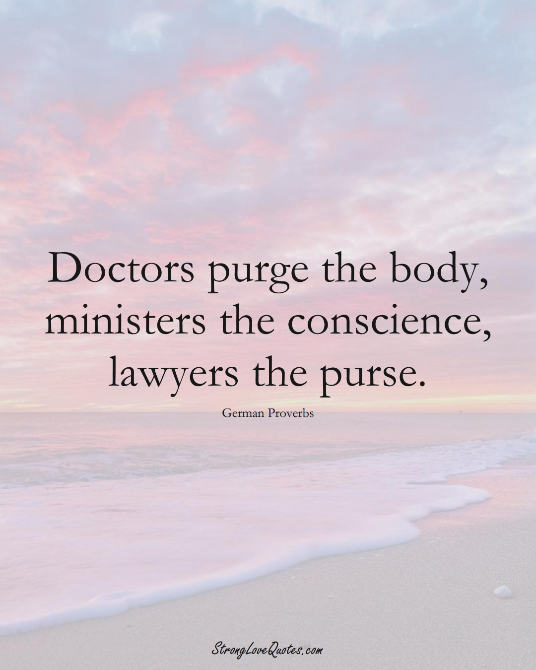 Doctors purge the body, ministers the conscience, lawyers the purse. (German Sayings);  #EuropeanSayings