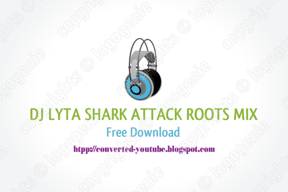 DJ LYTA SHARK ATTACK ROOTS MIX FREE DOWNLOAD | Free Converted